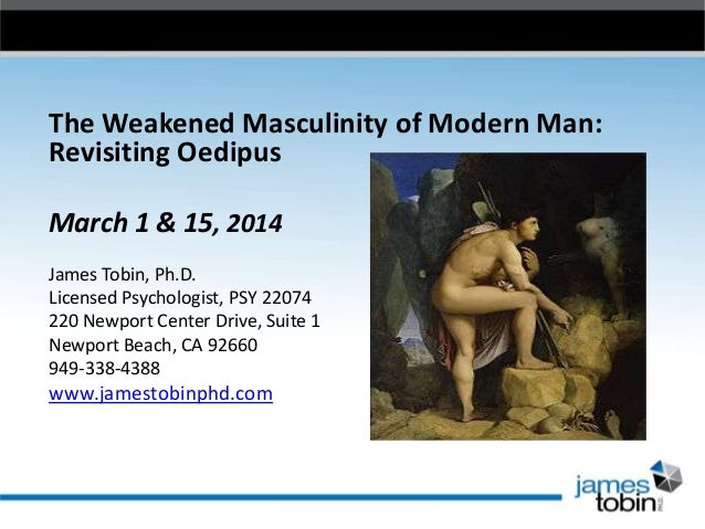 The Weakened Masculinity of Modern Man: Revisiting Oedipus March 1 & 15, 2014 James Tobin, Ph.D. Licensed Psychologist, PS...
