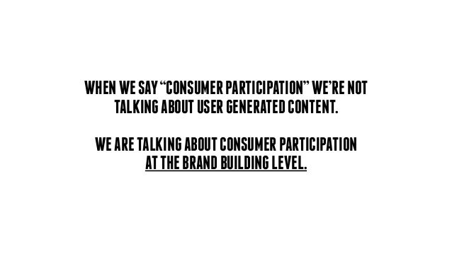 "WHENWESAY""CONSUMERPARTICIPATION""WE'RENOT TALKINGABOUTUSERGENERATEDCONTENT. ! WEARETALKINGABOUTCONSUMERPARTICIPATION ATTHEB..."