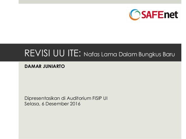 REVISI UU ITE: Nafas Lama Dalam Bungkus Baru DAMAR JUNIARTO Dipresentasikan di Auditorium FISIP UI Selasa, 6 Desember 2016