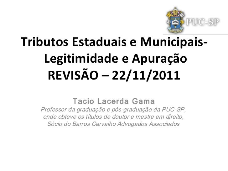 Tributos Estaduais e Municipais-  Legitimidade e Apuração REVISÃO – 22/11/2011 Tacio Lacerda Gama Professor da graduação e...