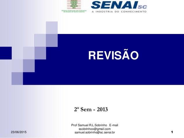 Prof Samuel R.L.Sobrinho E-mail ssobrinhoo@gmail.com samuel.sobrinho@sc.senai.br 2º Sem - 2013 REVISÃO 123/06/2015