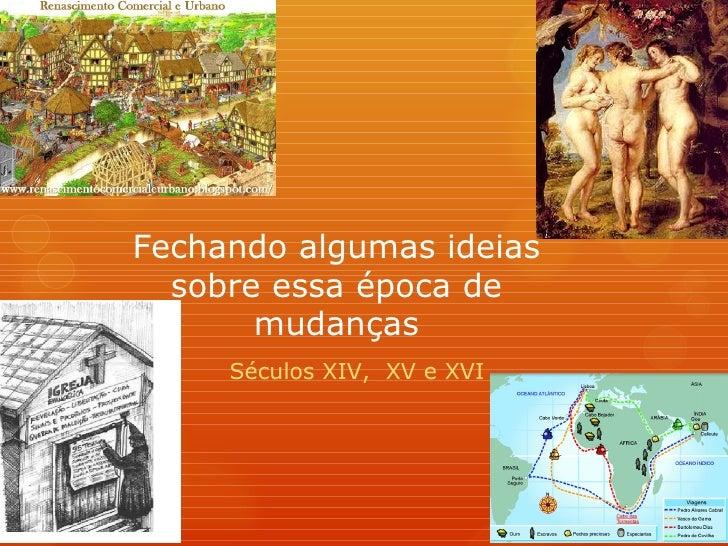 Fechando algumas ideias  sobre essa época de       mudanças     Séculos XIV, XV e XVI