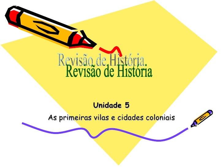 Unidade 5 As primeiras vilas e cidades coloniais Revisão de História