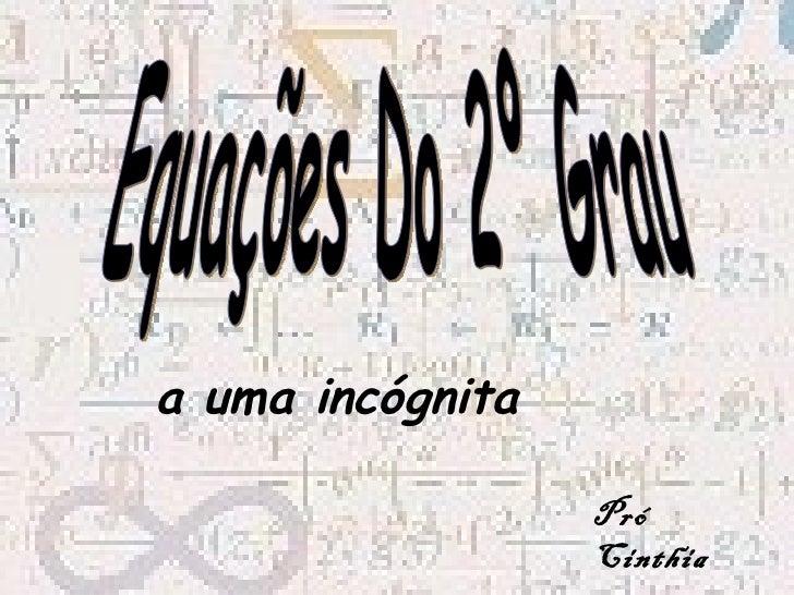 Equações Do 2º Grau a uma incógnita Pró Cinthia