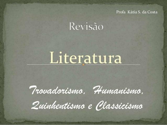 Profa Kátia S. da Costa    LiteraturaTrovadorismo, Humanismo,Quinhentismo e Classicismo