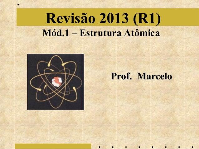 Revisão 2013 (R1) Mód.1 – Estrutura Atômica  Prof. Marcelo