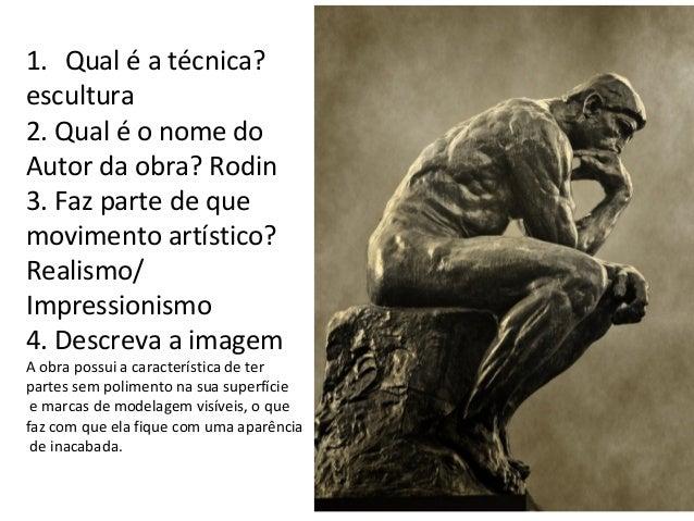 1. Qual é a técnica? escultura 2. Qual é o nome do Autor da obra? Rodin 3. Faz parte de que movimento artístico? Realismo/...