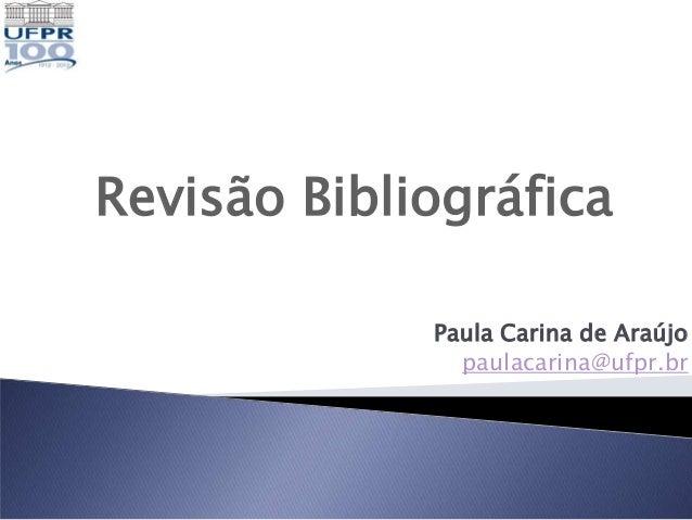 Revisão Bibliográfica             Paula Carina de Araújo               paulacarina@ufpr.br
