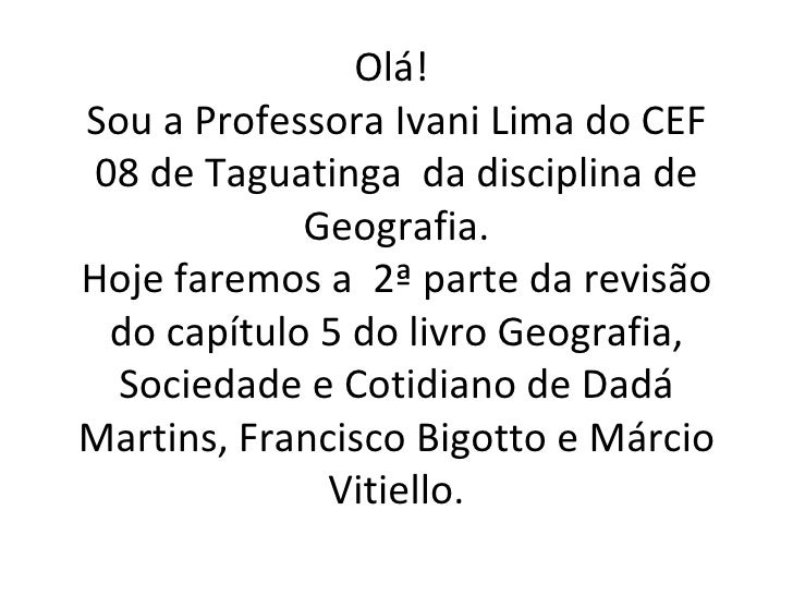 Olá!Sou a Professora Ivani Lima do CEF 08 de Taguatinga da disciplina de             Geografia.Hoje faremos a 2ª parte da ...