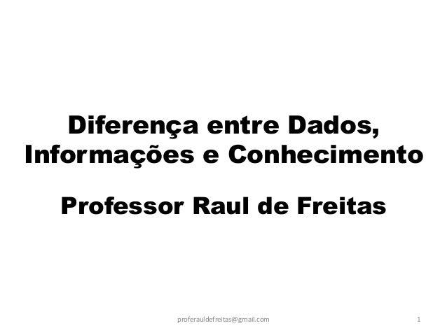 Diferença entre Dados, Informações e Conhecimento  Professor Raul de Freitas  proferauldefreitas@gmail.com  1
