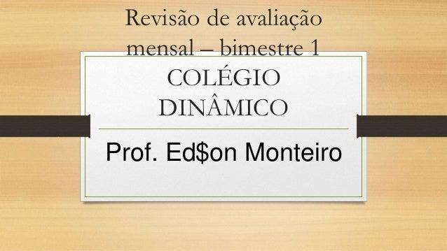 Revisão de avaliação mensal – bimestre 1 COLÉGIO DINÂMICO Prof. Ed$on Monteiro