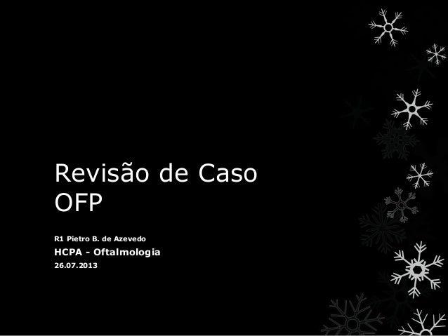 Revisão de Caso OFP R1 Pietro B. de Azevedo HCPA - Oftalmologia 26.07.2013