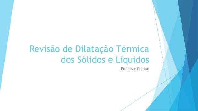 Revisão de Dilatação Térmica dos Sólidos e Líquidos Professor Cleiton