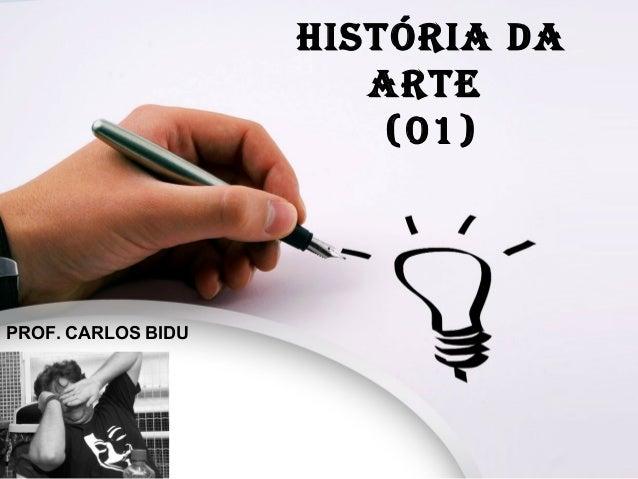 HISTÓRIA DA ARTE (01) PROF. CARLOS BIDU