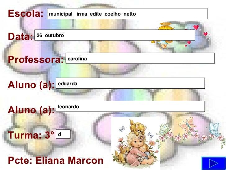 Escola: Data: Professora: Aluno (a): Aluno (a): Turma: 3° Pcte: Eliana Marcon