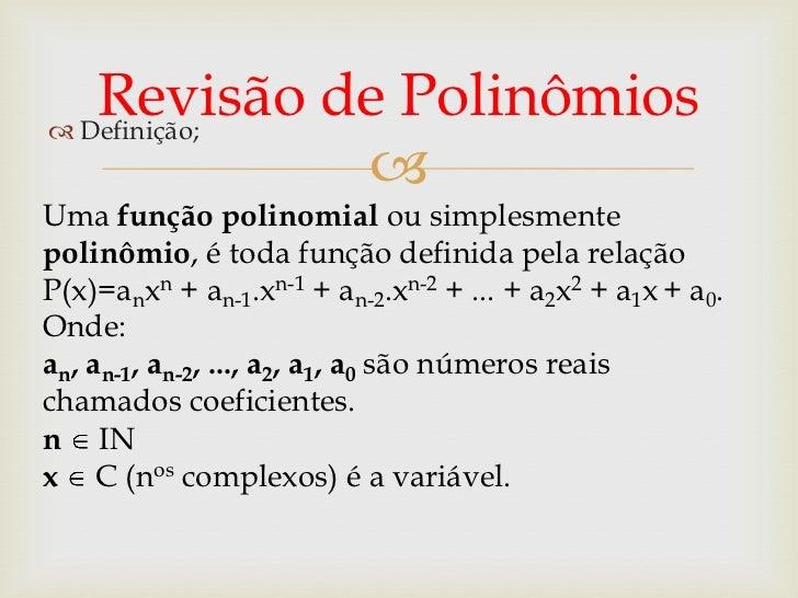 Revisão de Polinômios Definição;             Uma função polinomial ou simplesmentepolinômio, é toda função definida pela...