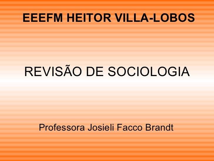 REVISÃO DE SOCIOLOGIA Professora Josieli Facco Brandt EEEFM HEITOR VILLA-LOBOS