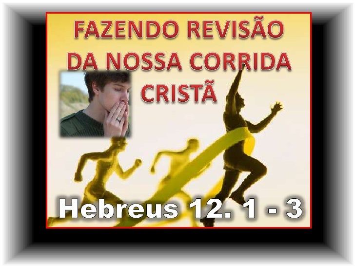 FAZENDO REVISÃO <br />DA NOSSA CORRIDA<br />CRISTÃ<br />Hebreus 12. 1 - 3<br />