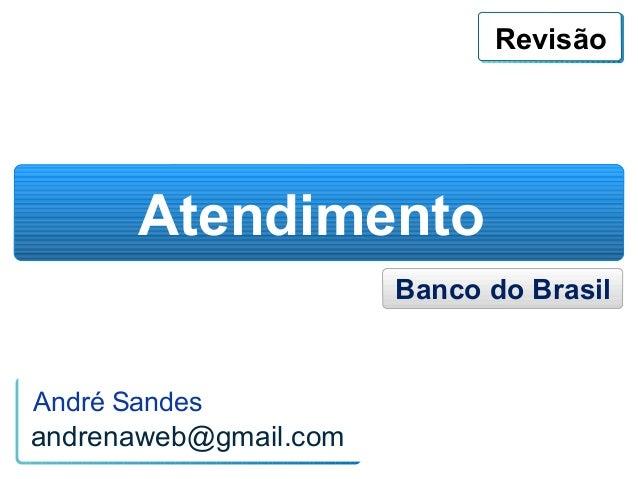 Revisão       Atendimento                       Banco do BrasilAndré Sandesandrenaweb@gmail.com