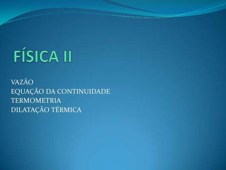 VAZÃOEQUAÇÃO DA CONTINUIDADETERMOMETRIADILATAÇÃO TÉRMICA