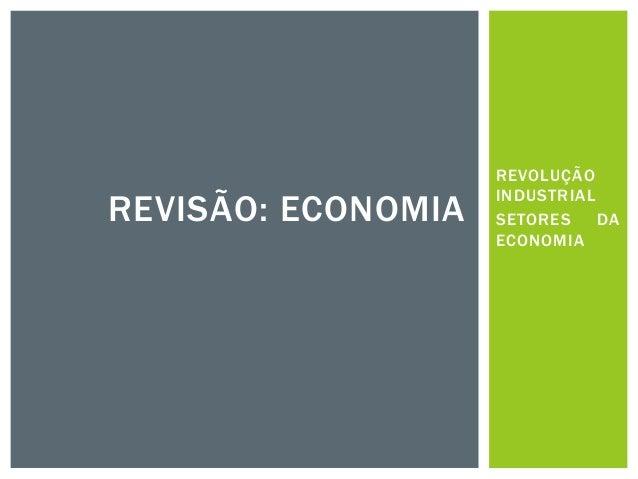 REVOLUÇÃO INDUSTRIAL SETORES DA ECONOMIA REVISÃO: ECONOMIA