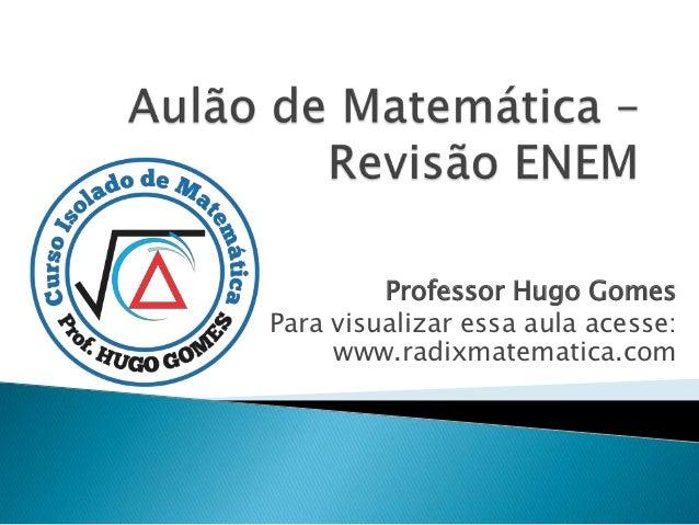 Professor Hugo GomesPara visualizar essa aula acesse:     www.radixmatematica.com