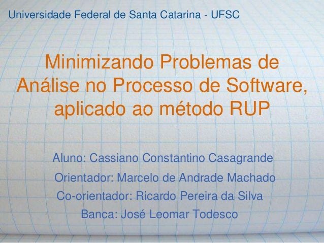 Minimizando Problemas de Análise no Processo de Software, aplicado ao método RUP Aluno: Cassiano Constantino Casagrande Co...