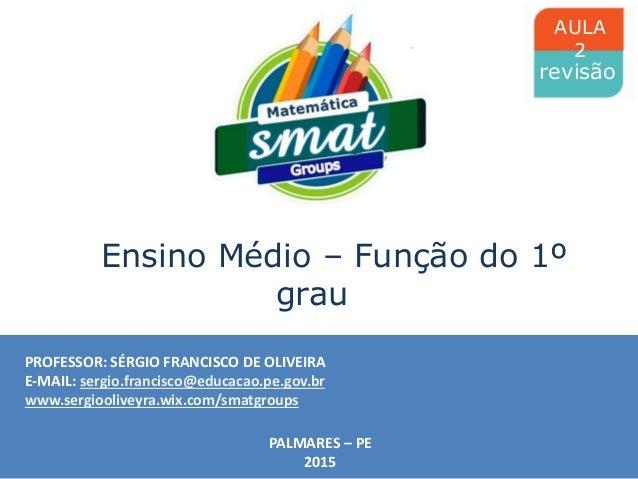 PROFESSOR: SÉRGIO FRANCISCO DE OLIVEIRA E-MAIL: sergio.francisco@educacao.pe.gov.br www.sergiooliveyra.wix.com/smatgroups ...