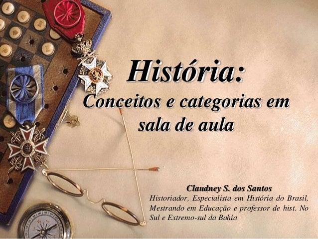 História: Conceitos e categorias em sala de aula Claudney S. dos Santos Historiador, Especialista em História do Brasil, M...