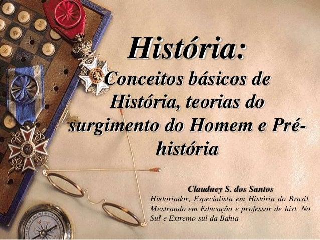 História: Conceitos básicos de História, teorias do surgimento do Homem e Pré- história Claudney S. dos Santos Historiador...