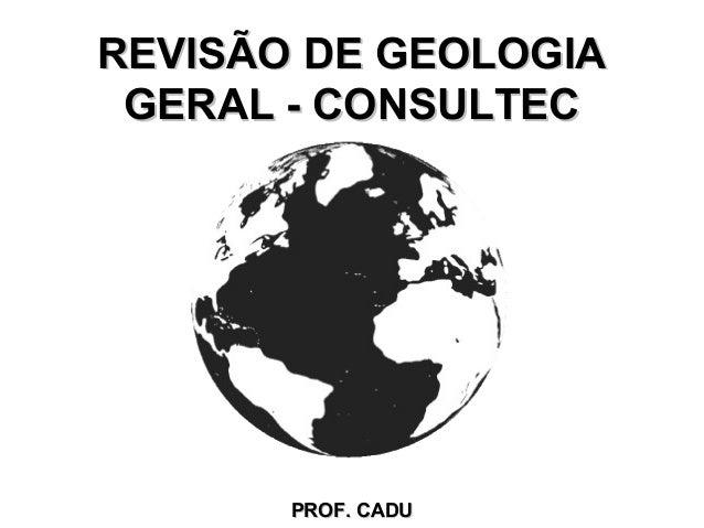REVISÃO DE GEOLOGIA GERAL - CONSULTEC       PROF. CADU