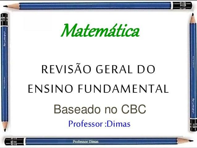Matemática  REVISÃO GERAL DO  ENSINO FUNDAMENTAL  Baseado no CBC  Professor :Dimas