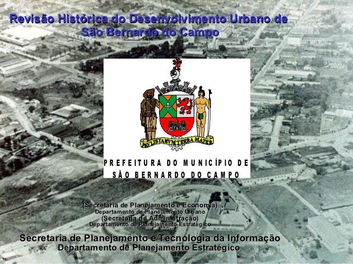 Revisão Histórica do Desenvolvimento Urbano de  São Bernardo do Campo <ul><li>(Secretaria de Planejamento e Economia) </li...