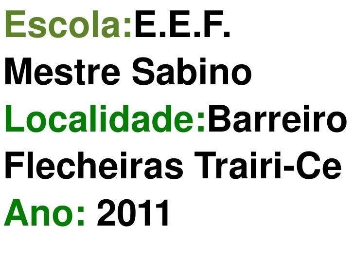 Escola: E.E.F. Mestre Sabino Localidade: Barreiro  Flecheiras  Trairi-Ce Ano:  2011