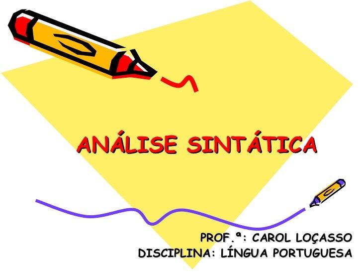 ANÁLISE SINTÁTICA PROF.ª: CAROL LOÇASSO DISCIPLINA: LÍNGUA PORTUGUESA