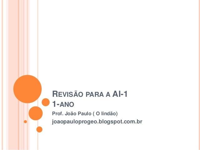 REVISÃO PARA A AI-1 1-ANO Prof. João Paulo ( O lindão) joaopauloprogeo.blogspot.com.br