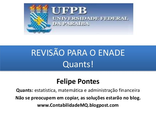 REVISÃO PARA O ENADE Quants! grggggggggggggggggggg ggggggggg Felipe Pontes Quants: estatística, matemática e administração...