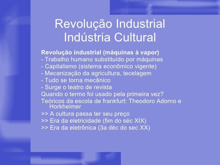 Revolução Industrial Indústria Cultural <ul><li>Revolução industrial (máquinas à vapor) </li></ul><ul><li>- Trabalho human...