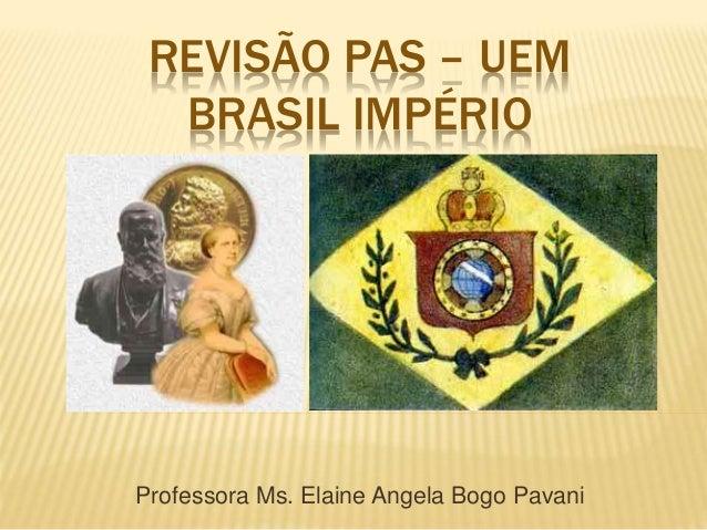 REVISÃO PAS – UEM BRASIL IMPÉRIO Professora Ms. Elaine Angela Bogo Pavani