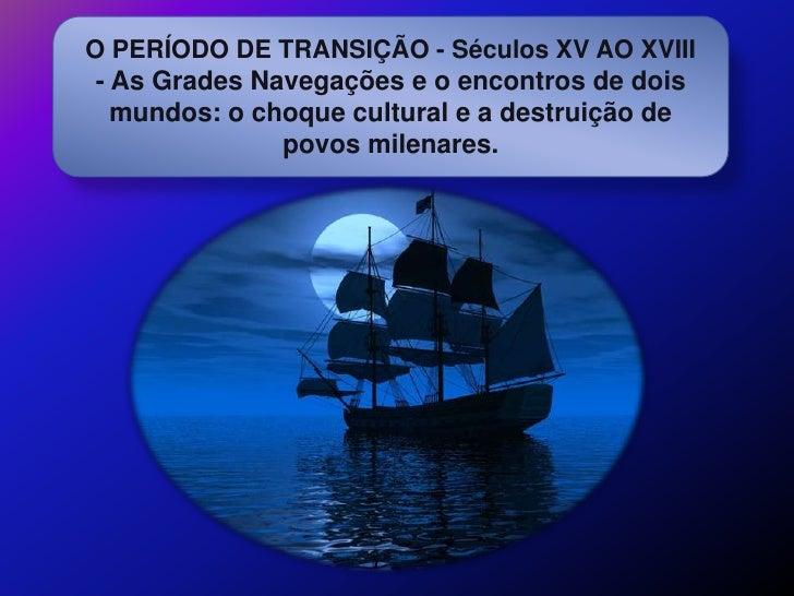 O PERÍODO DE TRANSIÇÃO - Séculos XV AO XVIII - As Grades Navegações e o encontros de dois   mundos: o choque cultural e a ...