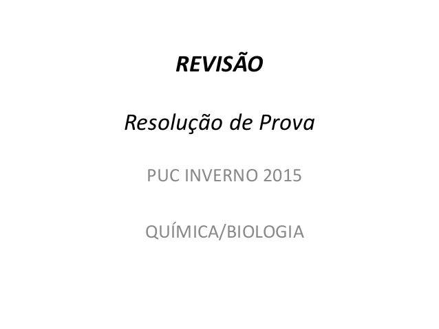 REVISÃO Resolução de Prova PUC INVERNO 2015 QUÍMICA/BIOLOGIA