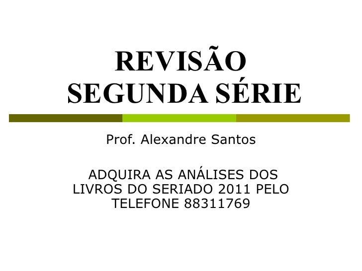 REVISÃO  SEGUNDA SÉRIE Prof. Alexandre Santos ADQUIRA AS ANÁLISES DOS LIVROS DO SERIADO 2011 PELO TELEFONE 88311769