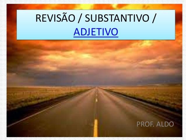 REVISÃO / SUBSTANTIVO / ADJETIVO PROF. ALDO