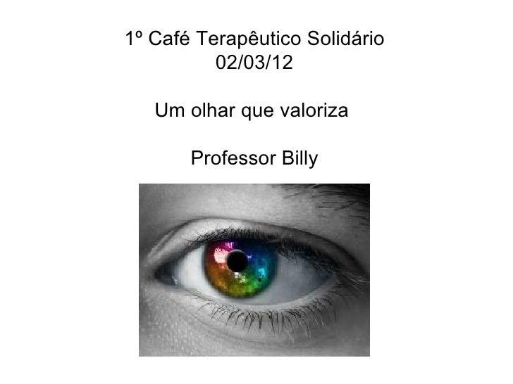 1º Café Terapêutico Solidário          02/03/12   Um olhar que valoriza       Professor Billy
