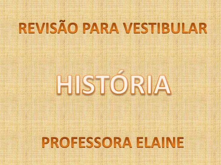 REVISÃO PARA VESTIBULAR<br />HISTÓRIA<br />PROFESSORA ELAINE<br />