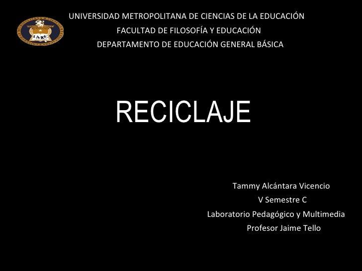 RECICLAJE Tammy Alcántara Vicencio V Semestre C Laboratorio Pedagógico y Multimedia Profesor Jaime Tello UNIVERSIDAD METRO...