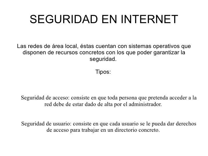 SEGURIDAD EN INTERNET Las redes de área local, éstas cuentan con sistemas operativos que disponen de recursos concretos co...
