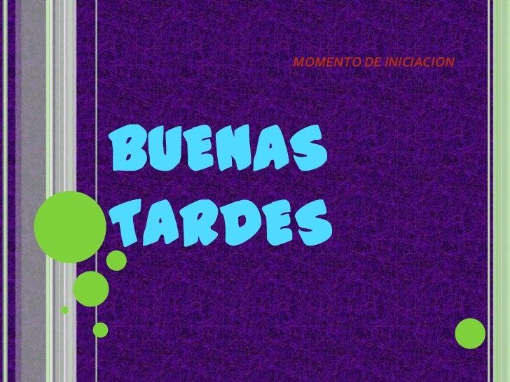 MOMENTO DE INICIACION<br />BUENAS TARDES<br />