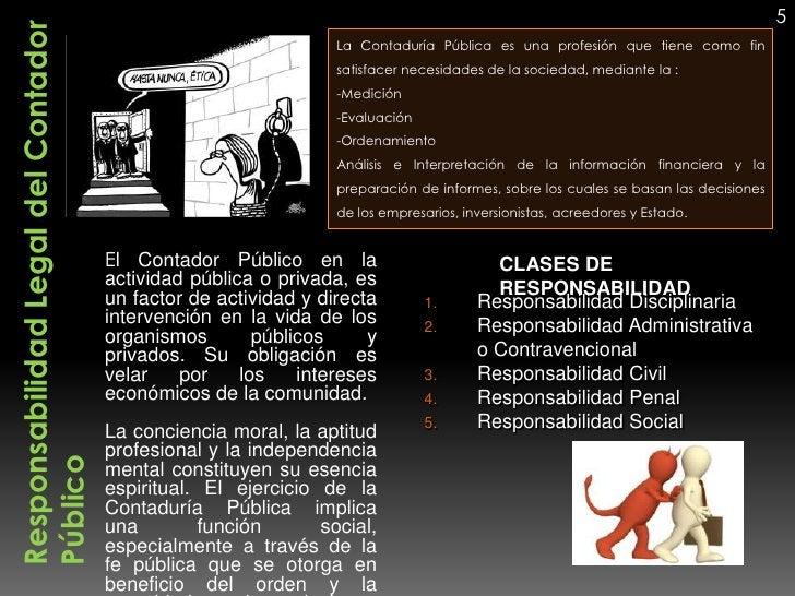 5Responsabilidad Legal del Contador                              La Contaduría Pública es una profesión que tiene como fin...