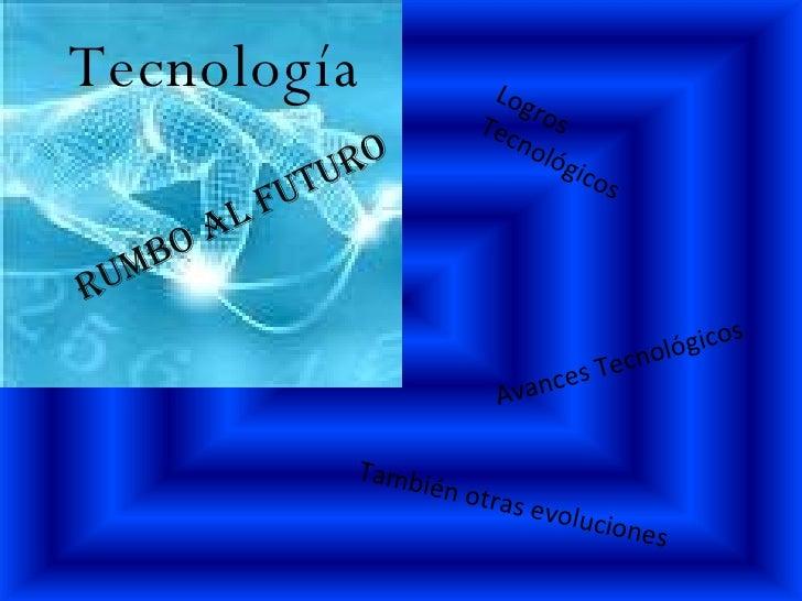 Tecnología rumbo al futuro Avances Tecnológicos Logros Tecnológicos También otras evoluciones